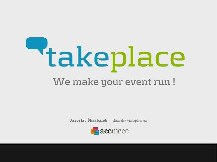 We make your event run !   Jaroslav Škrabálek   skrabalek @ takeplace .eu