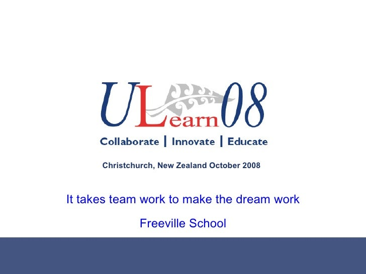 It takes team work to make the dream work Freeville School Christchurch, New Zealand October 2008