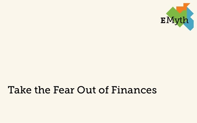 Take the Fear Out of Finances  © 2014 EMyth