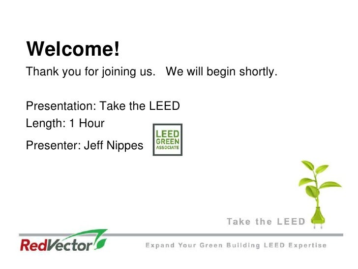 Welcome!<br />Thank you for joining us.   We will begin shortly. <br />Presentation: Take the LEED<br />Length: 1 Hour<br ...