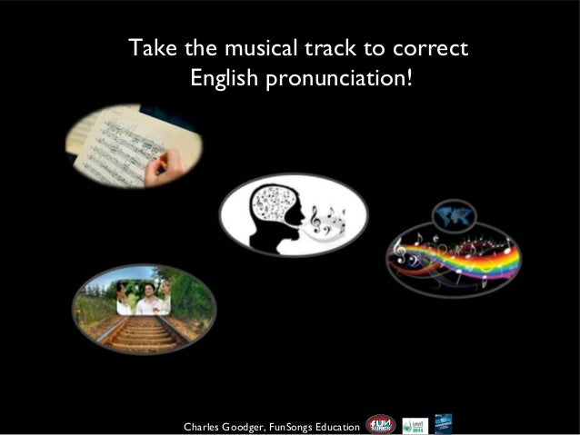 Take the musical track to correct English pronunciation!  Charles Goodger, FunSongs Education