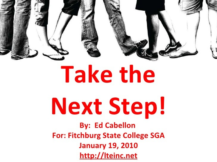 Take the Next Step! By:  Ed Cabellon  For: Fitchburg State College SGA January 19, 2010 http://lteinc.net