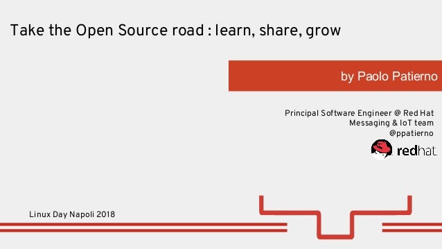 by Paolo Patierno Principal Software Engineer @ Red Hat Messaging & IoT team @ppatierno Take the Open Source road : learn,...