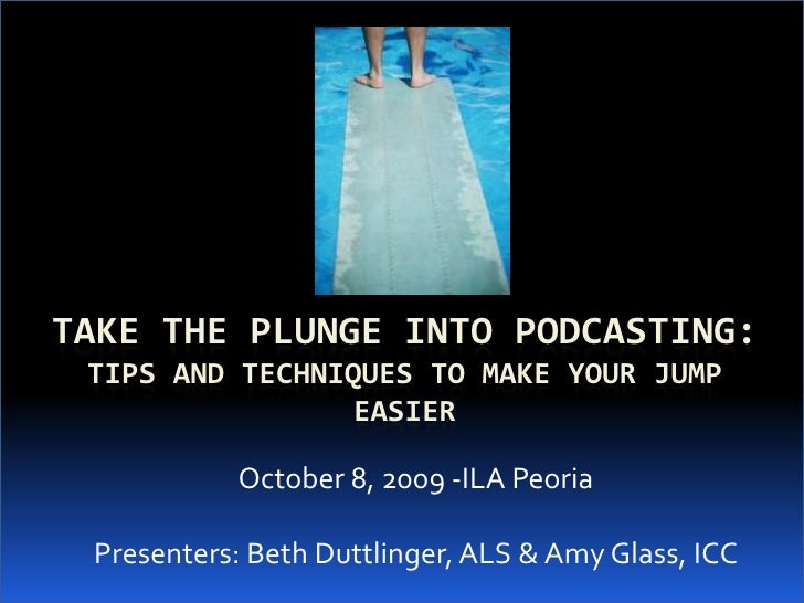 Take the Plunge into Podcasting:Tips and Techniques to Make Your Jump Easier<br />October 8, 2009 -ILA Peoria<br />Present...