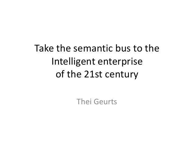 Take the semantic bus to the Intelligent enterprise of the 21st century Thei Geurts