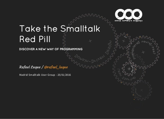 Take the Smalltalk Red Pill DISCOVER A NEW WAY OF PROGRAMMING Rafael Luque / Madrid Smalltalk User Group - 25/01/2016 @raf...