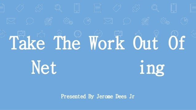 Take The Work Out Of Net ing Presented By Jerome Dees Jr