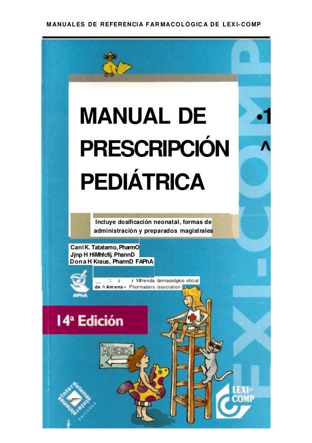 MANUALES DE REFERENCIA FARMACOLÓGICA DE LEXI-COMPMANUAL DE •1PRESCRIPCIÓN ^PEDIÁTRICAIncluye dosificación neonatal, formas...