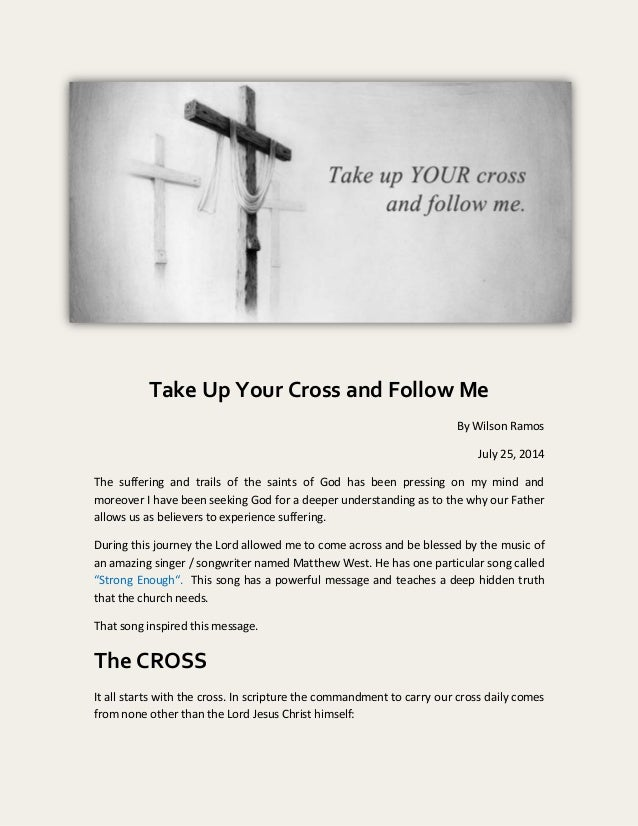 Take Up Your Cross and Follow Me By Wilson Ramos July 25, 2014 The suffering and trails of the saints of God has been pres...