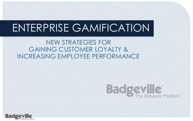 ENTERPRISE GAMIFICATION        NEW STRATEGIES FOR   GAINING CUSTOMER LOYALTY &INCREASING EMPLOYEE PERFORMANCE