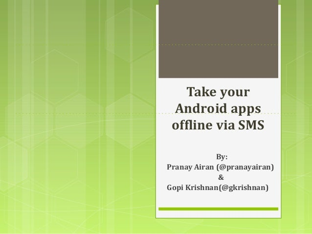 Take your Android apps offline via SMS             By:Pranay Airan (@pranayairan)              &Gopi Krishnan(@gkrishnan)