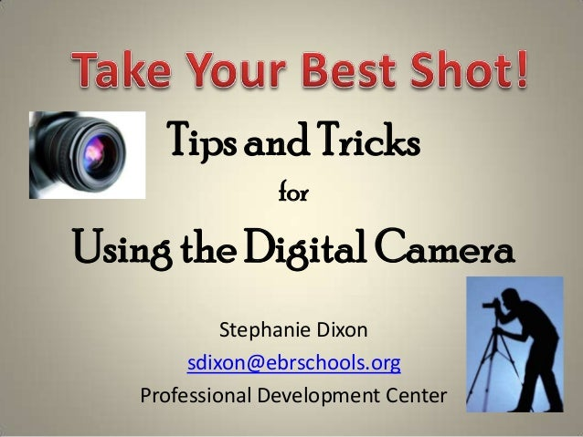 Tips and Tricks                forUsing the Digital Camera            Stephanie Dixon        sdixon@ebrschools.org   Profe...