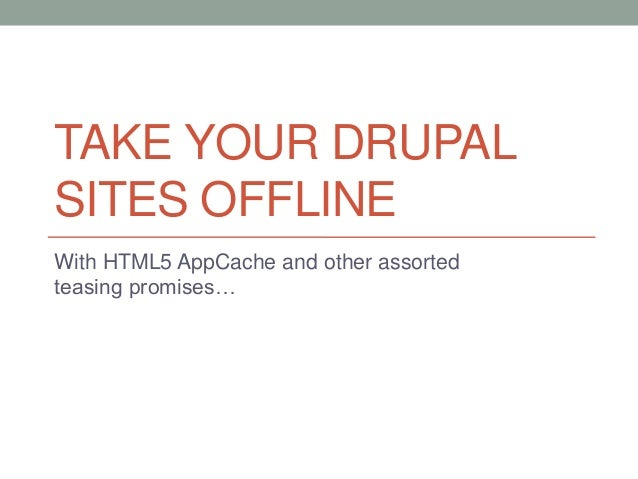 TAKE YOUR DRUPALSITES OFFLINEWith HTML5 AppCache and other assortedteasing promises…