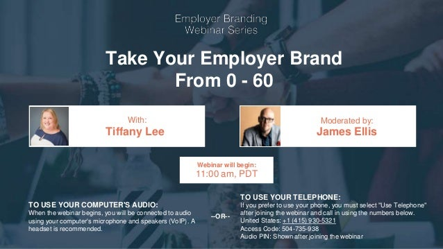 Take Your Employer Brand From 0 - 60 Tiffany Lee James Ellis With: Moderated by: TO USE YOUR COMPUTER'S AUDIO: When the we...