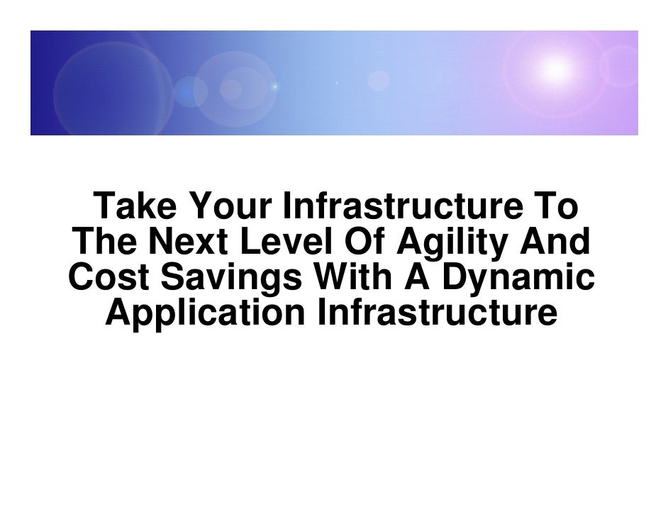 Take Your Infrastructure To The Next Level Of Agility And Cost Savings With A Dynamic   Application Infrastructure