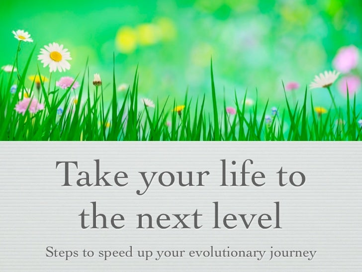 Take your life to  the next levelSteps to speed up your evolutionary journey