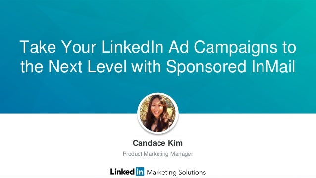 Take Your LinkedIn Ad Campaigns to the Next Level with Sponsored InMail Candace Kim Product Marketing Manager