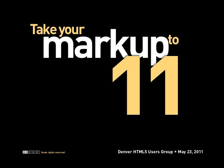 11 markupTake your                                             to Some rights reserved   Denver HTML5 Users Group   May 23...
