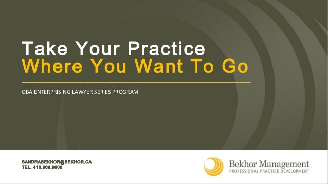 SANDRABEKHOR@BEKHOR.CA TEL. 416.969.9600 OBA ENTERPRISING LAWYER SERIES PROGRAM Take Your Practice Where You Want To Go