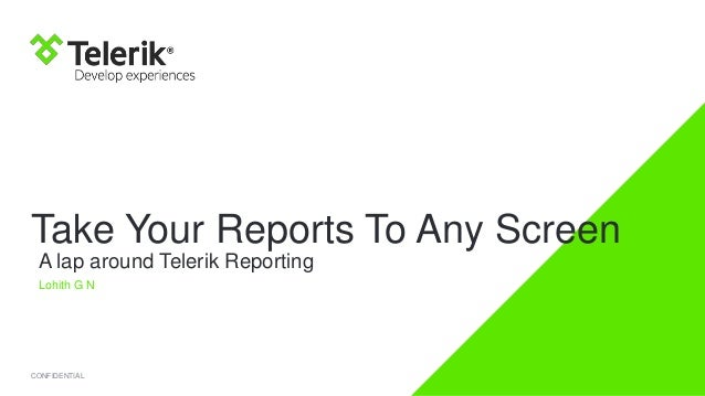 Take Your Reports To Any Screen A lap around Telerik Reporting Lohith G N  CONFIDENTIAL