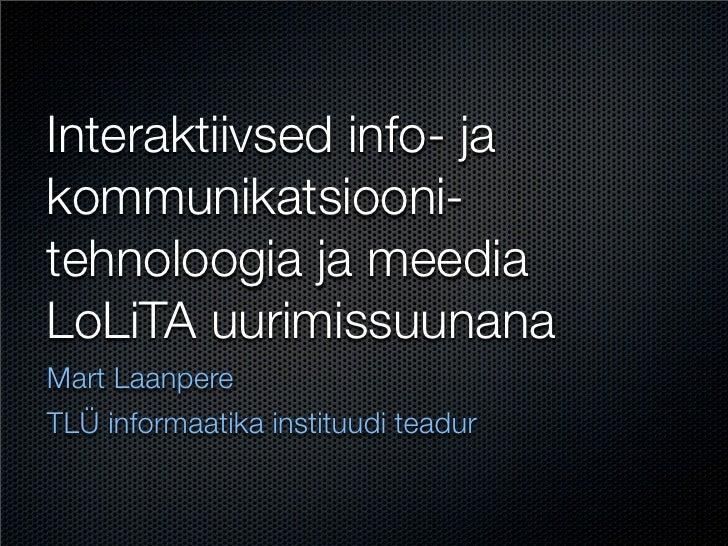 Interaktiivsed info- ja kommunikatsiooni- tehnoloogia ja meedia LoLiTA uurimissuunana Mart Laanpere TLÜ informaatika insti...