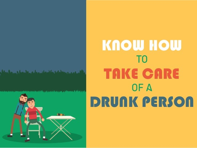 TO OF A DRUNK PERSON TAKE CARE KNOW HOW