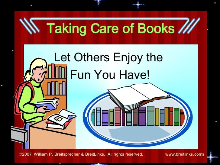 Taking Care of Books Let Others Enjoy the  Fun You Have!