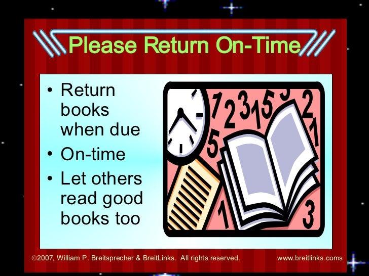 Please Return On-Time <ul><li>Return books when due </li></ul><ul><li>On-time </li></ul><ul><li>Let others read good books...