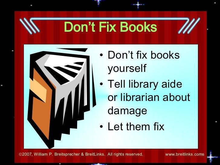 Don't Fix Books <ul><li>Don't fix books yourself </li></ul><ul><li>Tell library aide or librarian about damage </li></ul><...