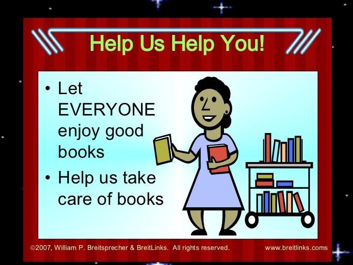 Help Us Help You! <ul><li>Let EVERYONE enjoy good books </li></ul><ul><li>Help us take care of books </li></ul>