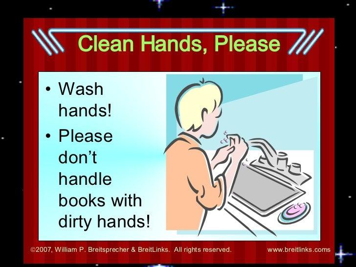 Clean Hands, Please <ul><li>Wash hands! </li></ul><ul><li>Please don't handle books with dirty hands! </li></ul>