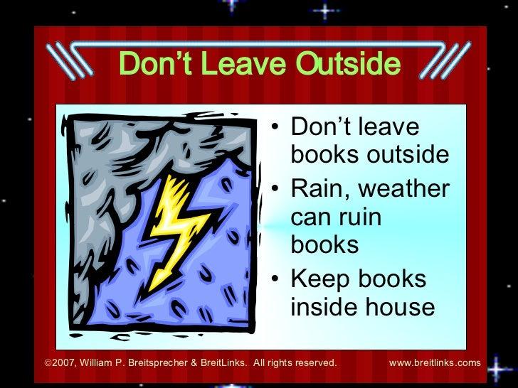 Don't Leave Outside <ul><li>Don't leave books outside </li></ul><ul><li>Rain, weather can ruin books </li></ul><ul><li>Kee...