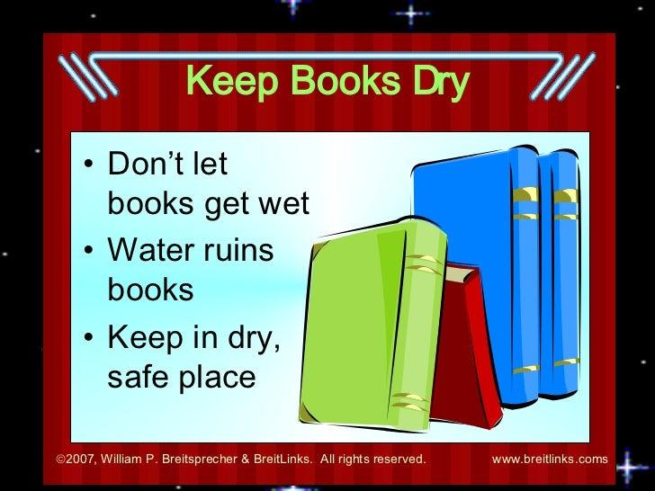 Keep Books Dry <ul><li>Don't let books get wet </li></ul><ul><li>Water ruins books </li></ul><ul><li>Keep in dry, safe pla...