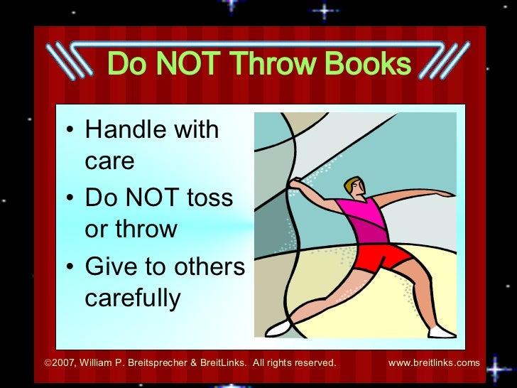 Do NOT Throw Books <ul><li>Handle with care </li></ul><ul><li>Do NOT toss or throw </li></ul><ul><li>Give to others carefu...