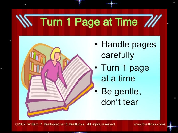 Turn 1 Page at Time <ul><li>Handle pages carefully </li></ul><ul><li>Turn 1 page at a time </li></ul><ul><li>Be gentle, do...