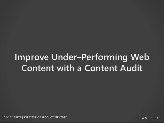 Improve Under–Performing Web Content with a Content Audit DAVID STURTZ | DIRECTOR OF PRODUCT STRATEGY