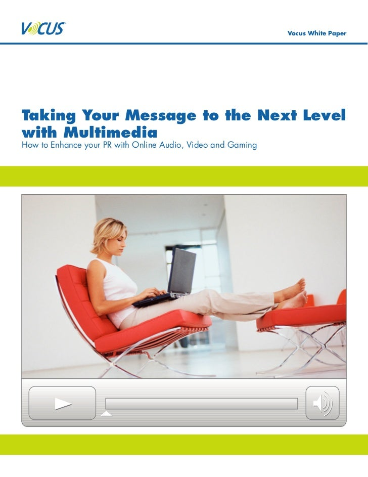Vocus White Paper     Taking Your Message to the Next Level with Multimedia How to Enhance your PR with Online Audio, Vide...