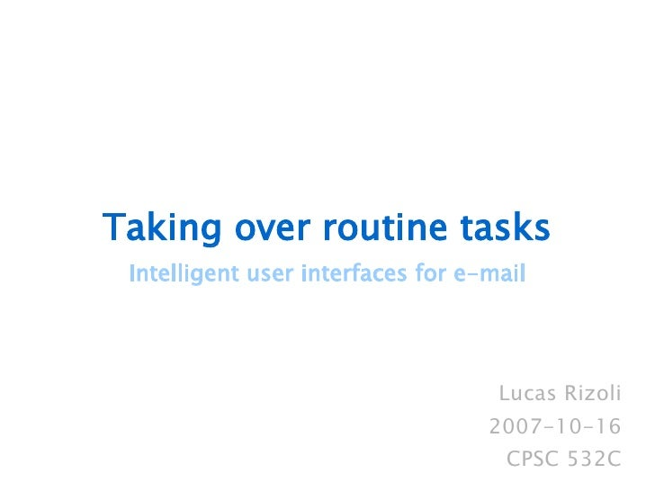 Taking over routine tasks Intelligent user interfaces for e-mail Lucas Rizoli 2007-10-16 CPSC 532C
