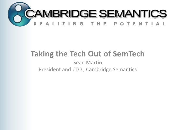 Taking the Tech Out of SemTech<br />Sean Martin <br />President and CTO , Cambridge Semantics<br />