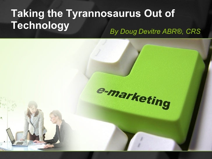 Taking the Tyrannosaurus Out of Technology By Doug Devitre ABR®, CRS