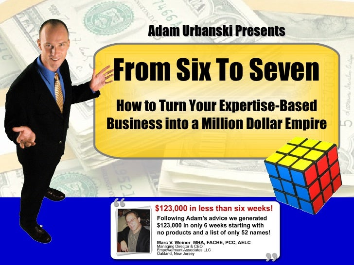 From Six To Seven How to Turn Your Expertise-Based Business into a Million Dollar Empire Adam Urbanski Presents