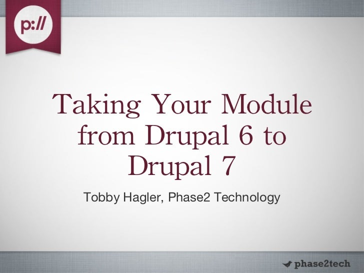Taking Your Module from Drupal 6 to Drupal 7 <ul><li>Tobby Hagler, Phase2 Technology </li></ul>