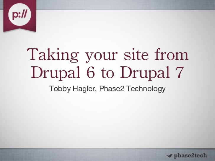 Taking your site from Drupal 6 to Drupal 7 <ul><li>Tobby Hagler, Phase2 Technology </li></ul>