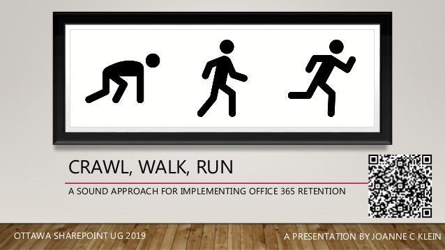 CRAWL, WALK, RUN A SOUND APPROACH FOR IMPLEMENTING OFFICE 365 RETENTION A PRESENTATION BY JOANNE C KLEINOTTAWA SHAREPOINT ...