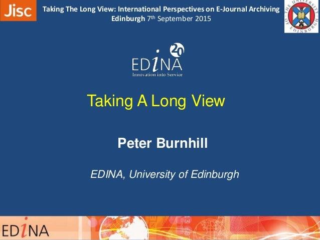 Taking A Long View Peter Burnhill EDINA, University of Edinburgh 09:40 – 10:00 Taking The Long View: International Perspec...