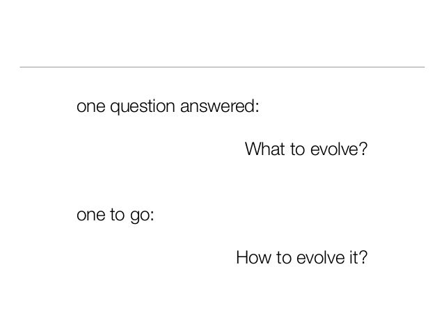 one question answered: What to evolve? one to go: How to evolve it?