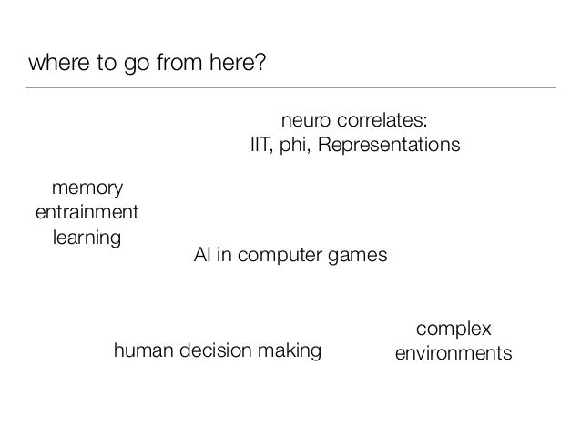 where to go from here? memory entrainment learning neuro correlates: IIT, phi, Representations AI in computer games comple...