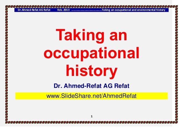 Dr.Ahmed-Refat AG Refat Feb. 2013 ……………………………………Taking an occupational and environmental history 1 Taking an occupational ...