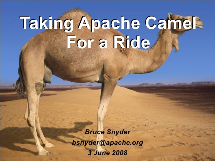 Taking Apache Camel      For a Ride             Bruce Snyder      bsnyder@apache.org          3 June 2008      1