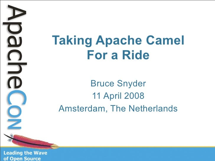 Taking Apache Camel      For a Ride         Bruce Snyder        11 April 2008 Amsterdam, The Netherlands